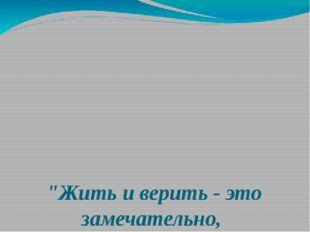 """""""Жить и верить - это замечательно,  Перед нами небывалые пути, Утверждаю"""