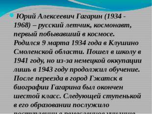 Юрий Алексеевич Гагарин (1934 - 1968) – русский летчик, космонавт, первый поб