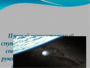 Первый искусственный спутник Земли был запущен советскими учеными под руковод