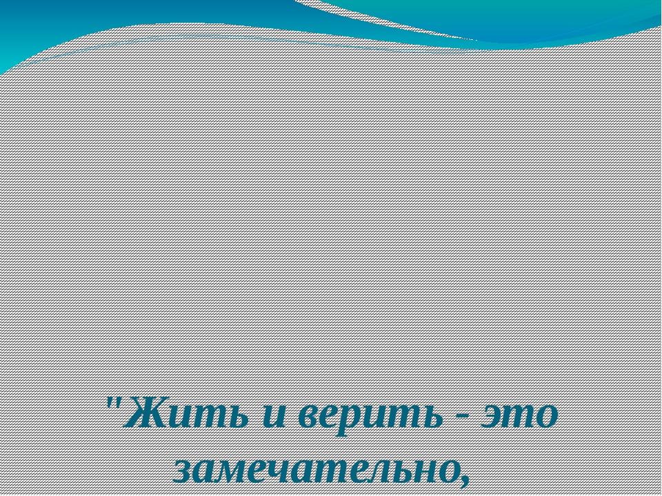 """""""Жить и верить - это замечательно,  Перед нами небывалые пути, Утверждаю..."""