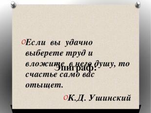Эпиграф: Если вы удачно выберете труд и вложите в него душу, то счастье само