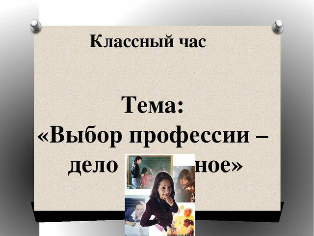 Тема: «Выбор профессии – дело серьёзное» Классный час