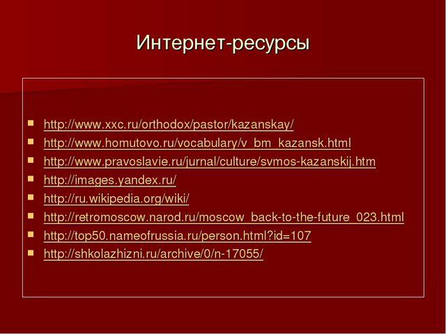 Интернет-ресурсы http://www.xxc.ru/orthodox/pastor/kazanskay/ http://www.homu...