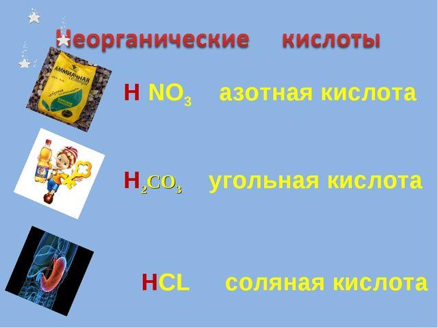 H2CO3 угольная кислота H NO3 азотная кислота HCL соляная кислота
