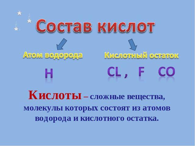 Кислоты – сложные вещества, молекулы которых состоят из атомов водорода и кис...