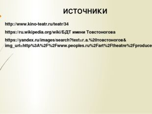 ИСТОЧНИКИ http://www.kino-teatr.ru/teatr/34 https://ru.wikipedia.org/wiki/БДТ