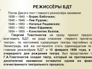 РЕЖИССЁРЫ БДТ После Дикого пост главного режиссёра занимали: 1938 – 1940 – Б
