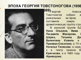 ЭПОХА ГЕОРГИЯ ТОВСТОНОГОВА (1956 – 1989) Георгий Александрович Товстоногов со
