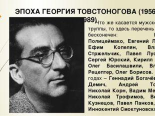 ЭПОХА ГЕОРГИЯ ТОВСТОНОГОВА (1956 – 1989) Что же касается мужской части труппы