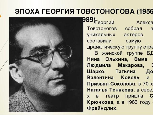 ЭПОХА ГЕОРГИЯ ТОВСТОНОГОВА (1956 – 1989) Георгий Александрович Товстоногов со...