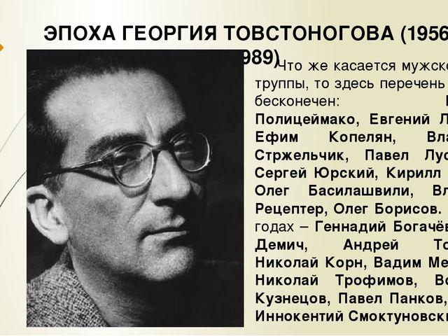 ЭПОХА ГЕОРГИЯ ТОВСТОНОГОВА (1956 – 1989) Что же касается мужской части труппы...