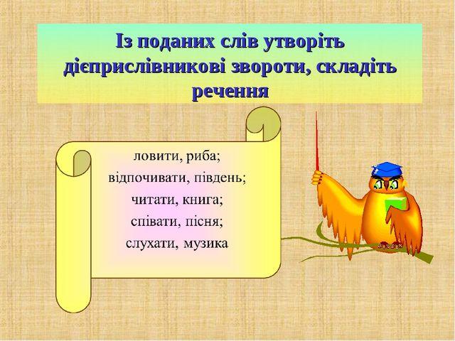 Із поданих слів утворіть дієприслівникові звороти, складіть речення