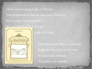 There was a young Lady of Russia That screamed so that no one could hush her.