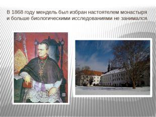 В 1868 году мендель был избран настоятелем монастыря и больше биологическими