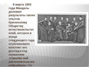 8 марта 1865 года Мендель доложил результаты своих опытов брюннскому Обществ