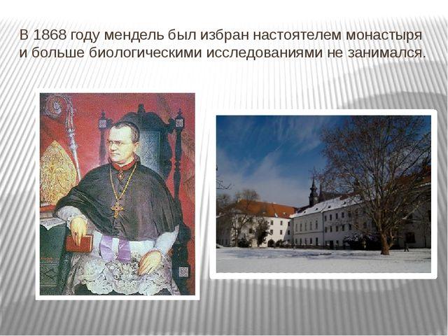 В 1868 году мендель был избран настоятелем монастыря и больше биологическими...