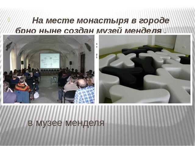 в музее менделя На месте монастыря в городе брно ныне создан музей менделя...