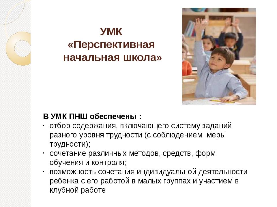 УМК «Перспективная начальная школа» В УМК ПНШ обеспечены : отбор содержания,...