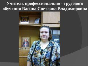 Учитель профессионально - трудового обучения Васина Светлана Владимировна