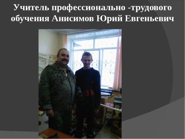 Учитель профессионально -трудового обучения Анисимов Юрий Евгеньевич