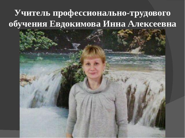 Учитель профессионально-трудового обучения Евдокимова Инна Алексеевна