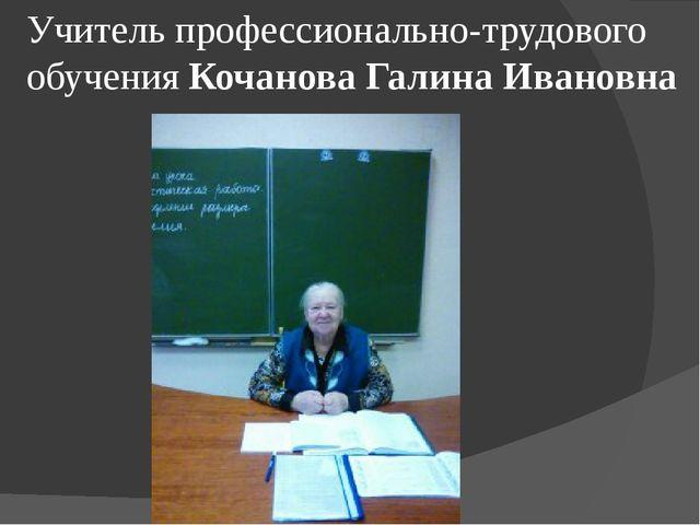 Учитель профессионально-трудового обучения Кочанова Галина Ивановна