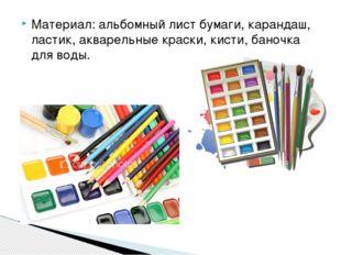 Материал: альбомный лист бумаги, карандаш, ластик, акварельные краски, кисти,