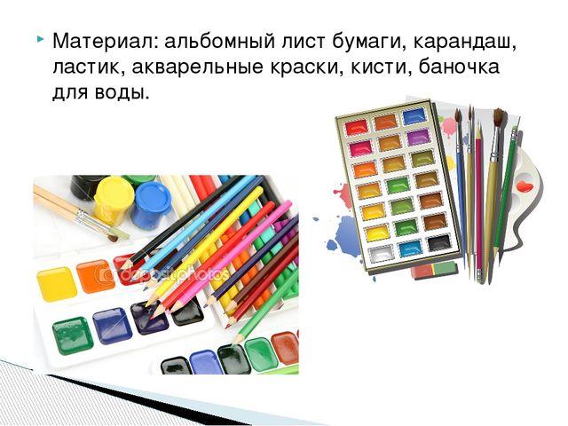 Материал: альбомный лист бумаги, карандаш, ластик, акварельные краски, кисти,...