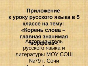 Приложение к уроку русского языка в 5 классе на тему: «Корень слова – главная