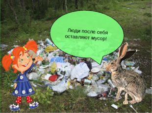 Люди после себя оставляют мусор!