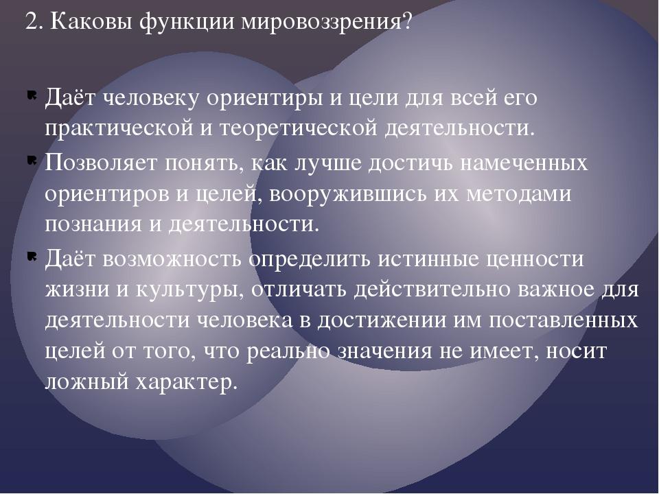 Даёт человеку ориентиры и цели для всей его практической и теоретической деят...