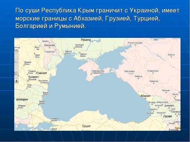По суши Республика Крым граничит с Украиной, имеет морские границы с Абхазие...