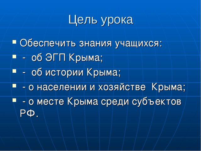 Цель урока Обеспечить знания учащихся: - об ЭГП Крыма; - об истории Крыма; -...