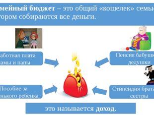 Семейный бюджет – это общий «кошелек» семьи, в котором собираются все деньги.