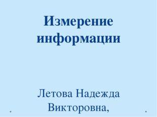 Измерение информации Летова Надежда Викторовна, учитель информатики, МБОУ «СО
