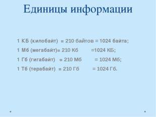 Единицы информации  1 КБ (килобайт) = 210 байтов = 1024 байта; 1 Мб (мегаб