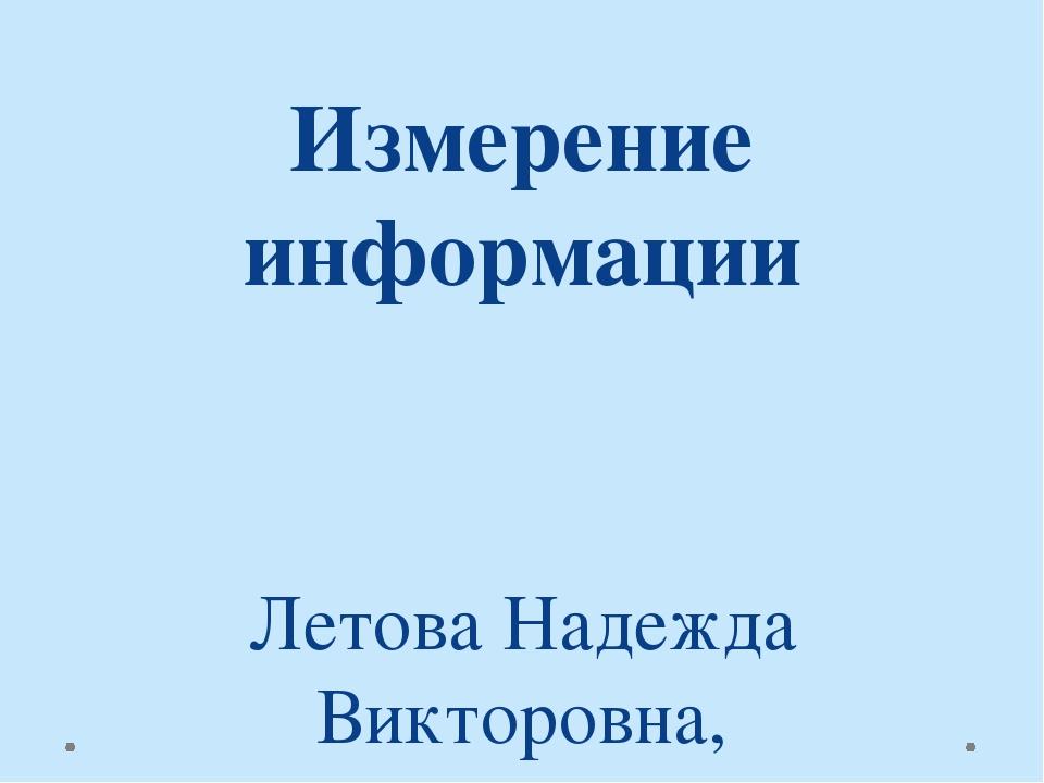 Измерение информации Летова Надежда Викторовна, учитель информатики, МБОУ «СО...
