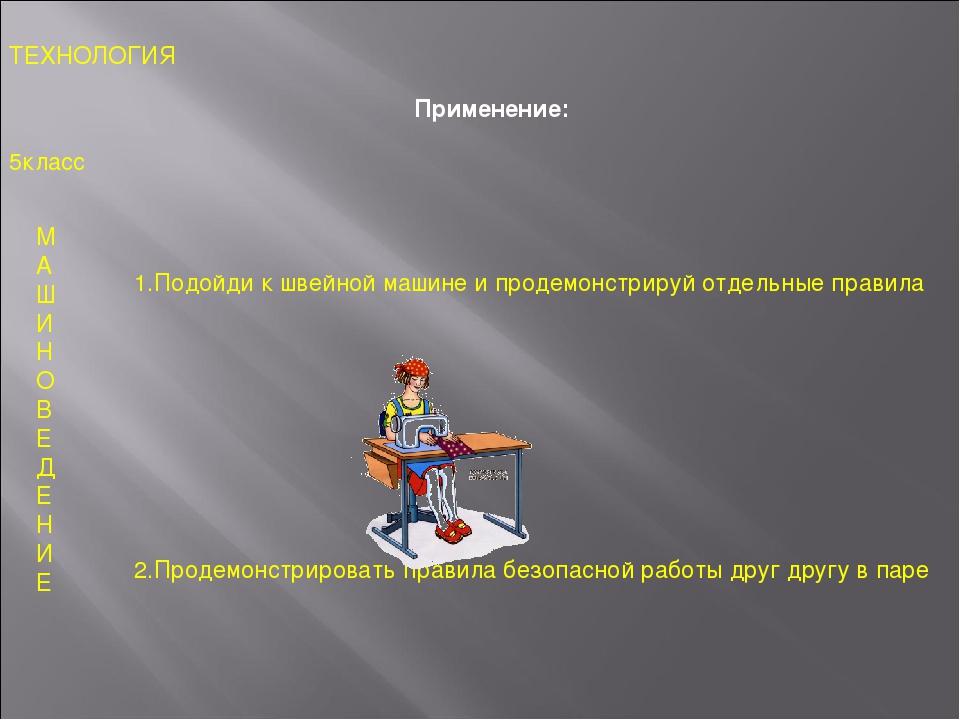 Применение: 5класс ТЕХНОЛОГИЯ М А Ш И Н О В Е Д Е Н И Е 1.Подойди к швейной м...