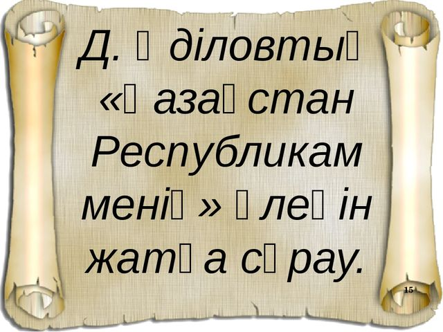 Д. Әділовтың «Қазақстан Республикам менің» өлеңін жатқа сұрау.