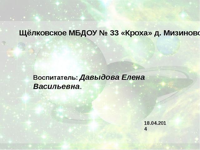 Щёлковское МБДОУ № 33 «Кроха» д. Мизиново Воспитатель: Давыдова Елена Василье...
