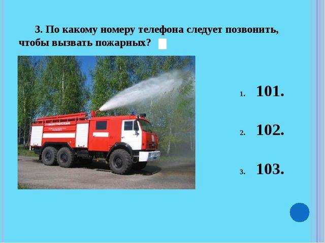 3. По какому номеру телефона следует позвонить, чтобы вызвать пожарных? 101....