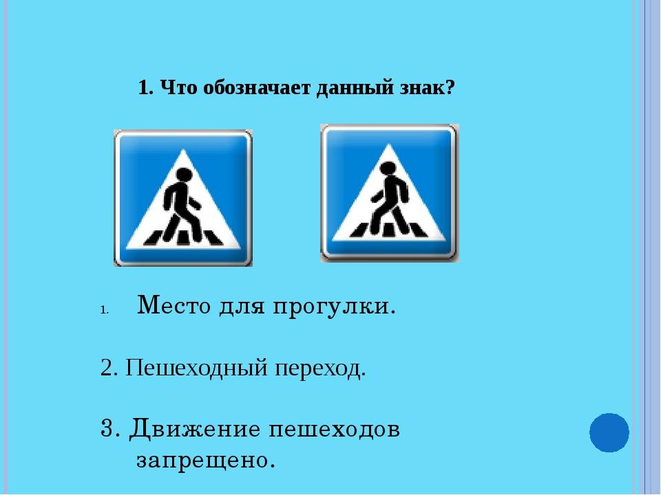 1. Что обозначает данный знак? Место для прогулки. 2. Пешеходный переход....