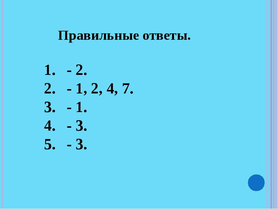 Правильные ответы. - 2. - 1, 2, 4, 7. - 1. - 3. - 3.