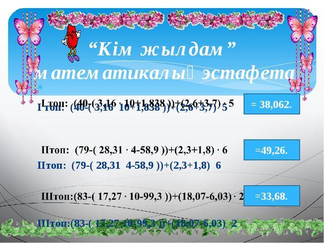 """""""Кім жылдам""""  математикалық эстафета  І топ:  (40-( 3,16  10+1,838 ))+(2,6+..."""