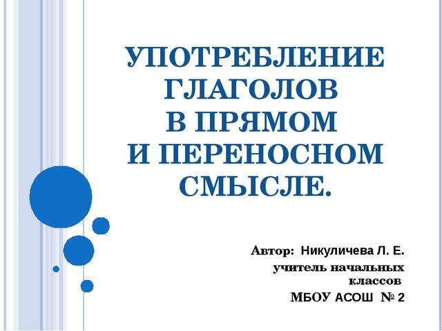УПОТРЕБЛЕНИЕ ГЛАГОЛОВ В ПРЯМОМ И ПЕРЕНОСНОМ СМЫСЛЕ. Автор: Никуличева Л. Е. у...