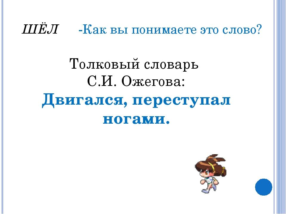 ШЁЛ -Как вы понимаете это слово? Толковый словарь С.И. Ожегова: Двигался, пер...