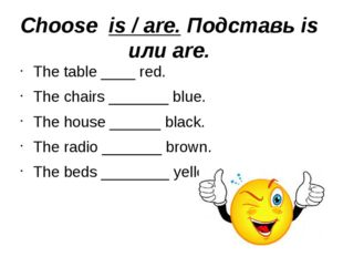 Choose is / are. Подставь is или are. The table ____ red. The chairs _______