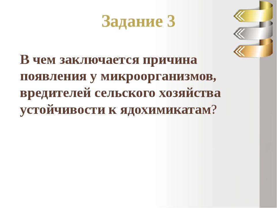Задание 3 В чем заключается причина появления у микроорганизмов, вредителей с...