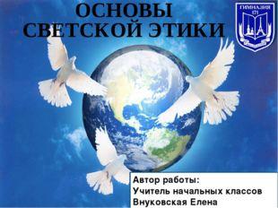 ОСНОВЫ СВЕТСКОЙ ЭТИКИ Автор работы: Учитель начальных классов Внуковская Елен