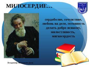 Владимир Иванович Даль МИЛОСЕРДИЕ… сердоболие, сочувствие, любовь на деле, го